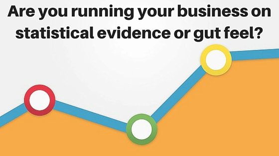 Are you running your business on statistical evidence or gut feel?