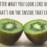 it doesn't matter what you look like on the outside. It's what's on the inside that counts.